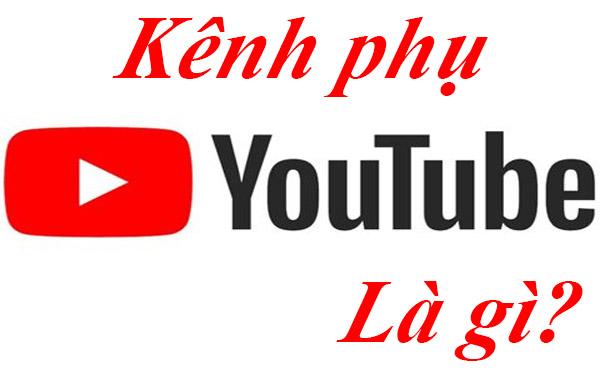 Kênh phụ youtube là gì?