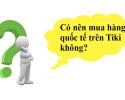 Có nên mua hàng quốc tế trên Tiki không?