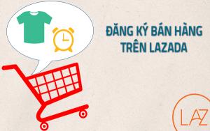 Cách đăng ký bán hàng trên Lazada