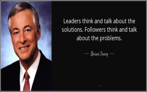Người lãnh đạo nghĩ và nói về giải pháp. Người phục tùng nghĩ và nói về vấn đề