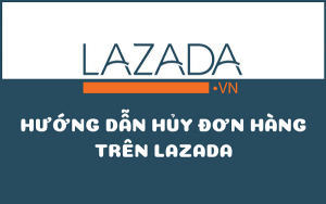 Hướng dẫn hủy đơn hàng trên Lazada