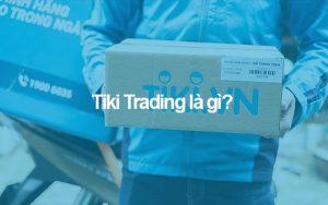 """Tiki trading là gì? Có phải Tiki trading """"lừa đảo"""" người tiêu dùng?"""