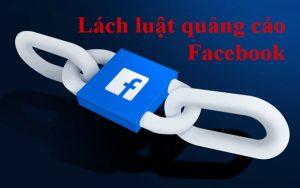 Lách luật quảng cáo Facebook, bí kíp qua mặt Facebook dễ như trở tay