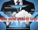 Phần mềm quản lý là gì? Lời giải cho bài toán quản lý kinh doanh