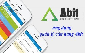 Ứng dụng quản lý bán hàng Abit – hỗ trợ hiệu quả, hiệu suất tối đa