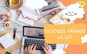 Google Trend là gì? Tăng hiệu quả SEO vượt trội với Google Trend