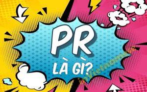 PR là gì? Bí quyết xây dựng một chiến dịch PR hoàn hảo nhất