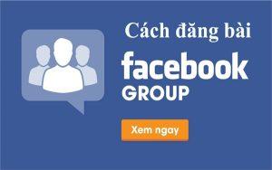 Cách đăng bài trong nhóm Facebook, đừng bỏ lỡ cơ hội vàng kinh doanh